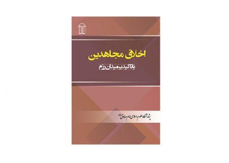 کتاب «اخلاق مجاهدین با تأکید بر میدان رزم» به قلم سید رضی سیدنژاد منتشر شد.