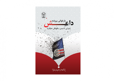 کتاب بازخوانی پرونده داعش (چرایی تأسیس، چگونگی عملکرد) منتشر شد